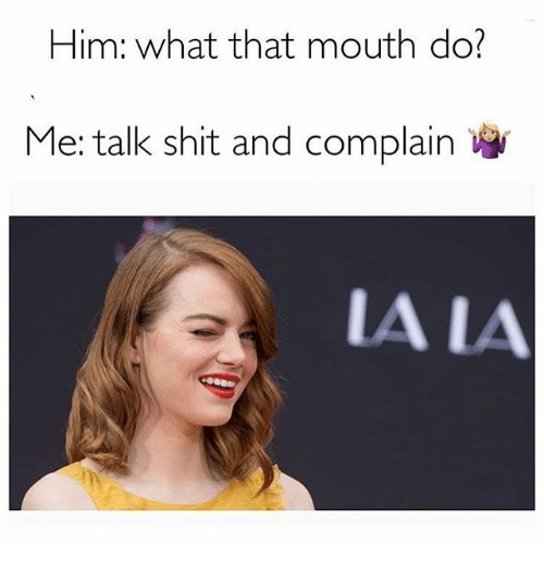 Shit, Girl Memes, and Him: Him: what that mouth do?  Me: talk shit and complain  A LA