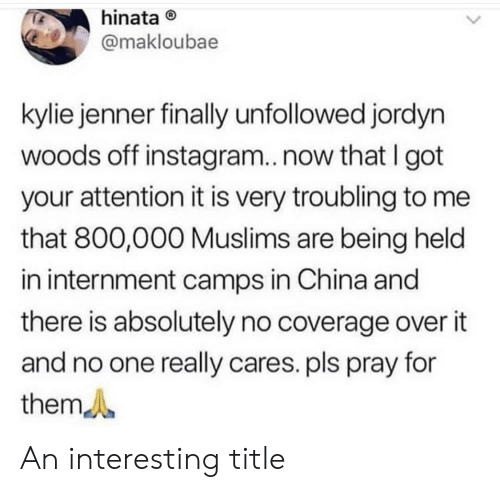 hinata: hinata  @makloubae  kylie jenner finally unfollowed jordyn  woods off instagram..now that I got  your attention it is very troubling to me  that 800,000 Muslims are being held  in internment camps in China and  there is absolutely no coverage over it  and no one really cares. pls pray for  them An interesting title