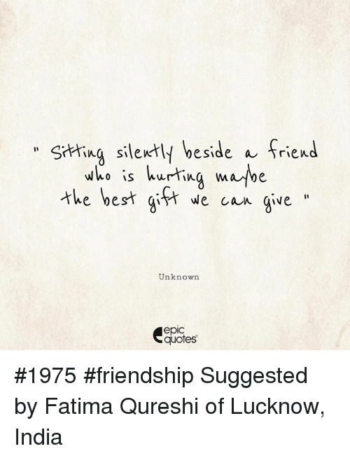 Epicly: hing silently beside a friend  thebest git ecan gve  who is hurtina mabe  e ye  Unknown  epic  quotes #1975 #friendship Suggested by Fatima Qureshi of Lucknow, India