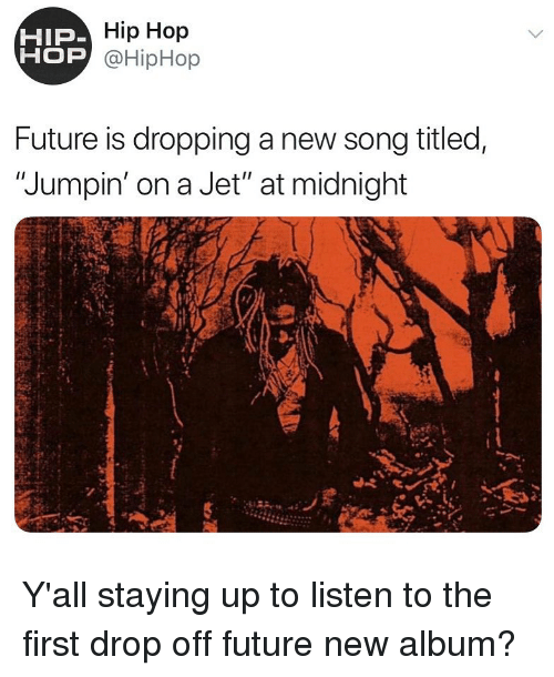 "Hiphop: Hip Hop  OP @HipHop  HIP  Future is dropping a new song titled,  ""Jumpin' on a Jet"" at midnight Y'all staying up to listen to the first drop off future new album?"