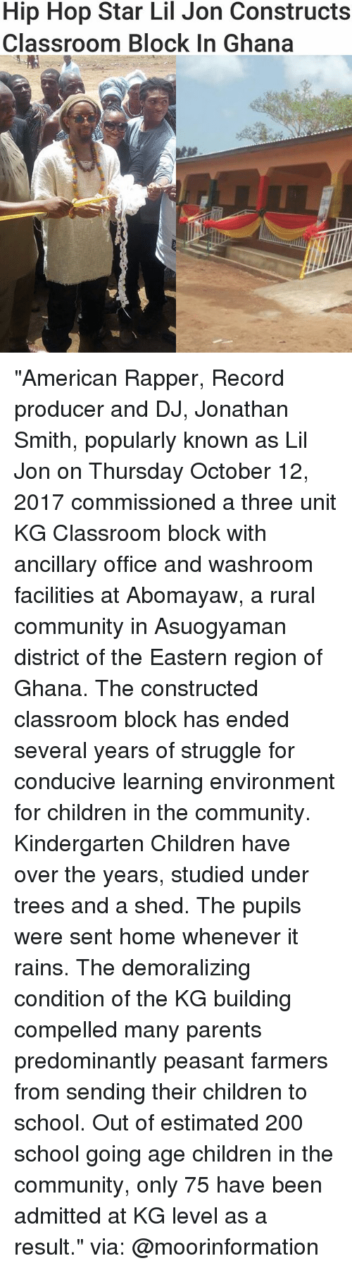 """Lil Jon: Hip Hop Star Lil Jon Constructs  Classroom BloCK In Ghana """"American Rapper, Record producer and DJ, Jonathan Smith, popularly known as Lil Jon on Thursday October 12, 2017 commissioned a three unit KG Classroom block with ancillary office and washroom facilities at Abomayaw, a rural community in Asuogyaman district of the Eastern region of Ghana. The constructed classroom block has ended several years of struggle for conducive learning environment for children in the community. Kindergarten Children have over the years, studied under trees and a shed. The pupils were sent home whenever it rains. The demoralizing condition of the KG building compelled many parents predominantly peasant farmers from sending their children to school. Out of estimated 200 school going age children in the community, only 75 have been admitted at KG level as a result."""" via: @moorinformation"""