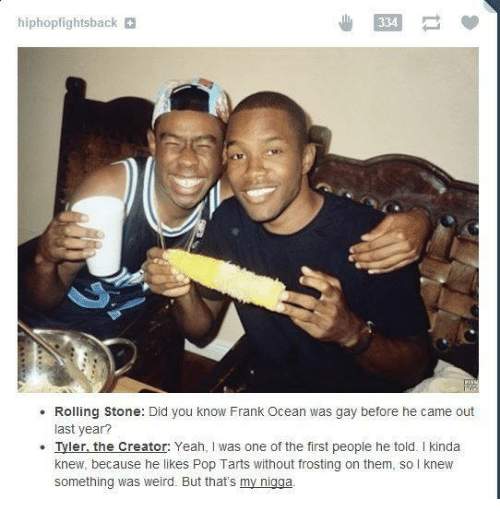 franks: hiphopfightsback  334  Rolling Stone: Did you know Frank Ocean was gay before he came out  last year?  Tyler, the Creator: Yeah, I was one of the first people he told. I kinda  knew, because he likes Pop Tarts without frosting on them, so knew  something was weird. But that's my nigga.