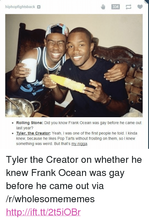 "Rolling Stone: hiphopfightsback  334  Rolling Stone: Did you know Frank Ocean was gay before he came out  last year  Iyler. the Creator: Yeah, I was one of the first people he told. I kinda  knew, because he likes Pop Tarts without frosting on them, so I knew  something was weird. But that's my nigga <p>Tyler the Creator on whether he knew Frank Ocean was gay before he came out via /r/wholesomememes <a href=""http://ift.tt/2t5iOBr"">http://ift.tt/2t5iOBr</a></p>"
