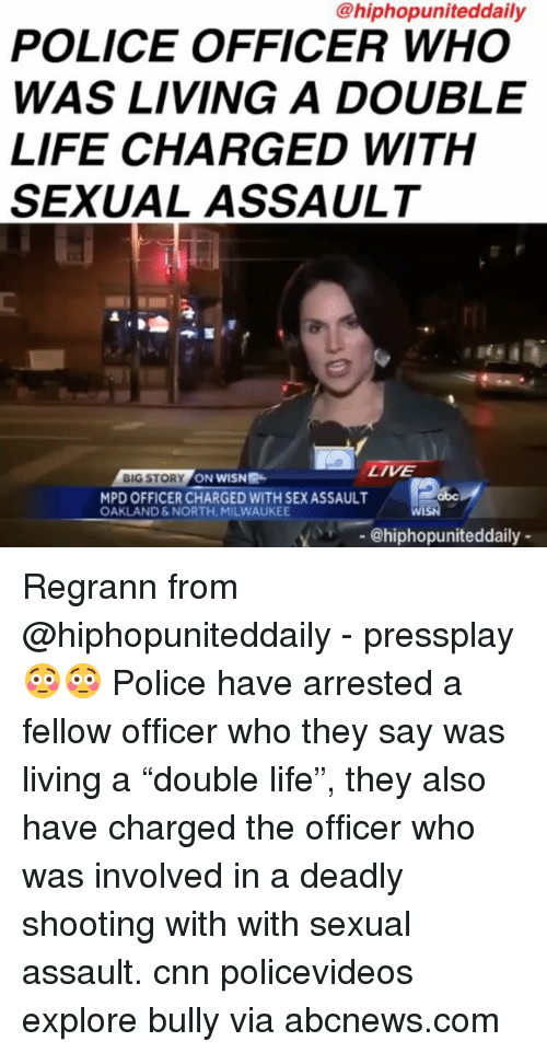 "cnn.com, Life, and Memes: @hiphopuniteddaily  POLICE OFFICER WHO  WAS LIVING A DOUBLE  LIFE CHARGED WITH  SEXUAL ASSAULT  LIVE  BIG STORY  N NASH  MPD OFFICER CHARGED WITH SEX ASSAULT  OAKLAND&NORTH. MILWAUKEE  @hiphopuniteddaily Regrann from @hiphopuniteddaily - pressplay 😳😳 Police have arrested a fellow officer who they say was living a ""double life"", they also have charged the officer who was involved in a deadly shooting with with sexual assault. cnn policevideos explore bully via abcnews.com"