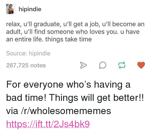 """Bad Time: hipindie  relax, u'll graduate, u'll get a job, u'll become an  adult, u'll find someone who loves you. u have  an entire life. things take time  Source: hipindie  287,725 notes <p>For everyone who's having a bad time! Things will get better!! via /r/wholesomememes <a href=""""https://ift.tt/2Js4bk9"""">https://ift.tt/2Js4bk9</a></p>"""