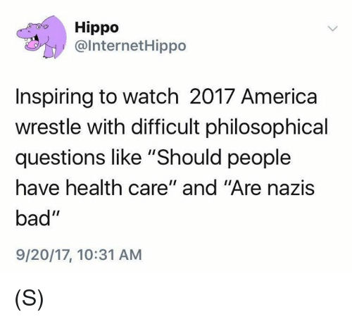 """Philosophical: Hippo  @InternetHippo  Inspiring to watch 2017 America  wrestle with difficult philosophical  questions like """"Should people  have health care"""" and """"Are nazis  bad""""  9/20/17, 10:31 ANM (S)"""