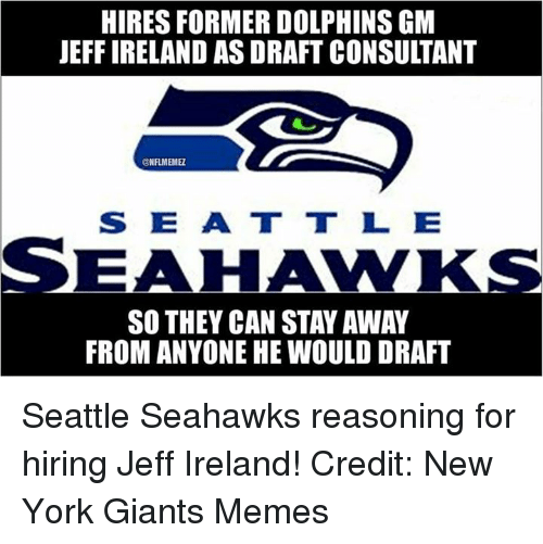 Memes, New York, and New York Giants: HIRES FORMER DOLPHINS GM  JEFF IRELAND AS DRAFT CONSULTANT  @NFLMEMEL  S DE AA T T L E  SEAHAWKS  SO THEY CAN STAVAWAY  FROM ANYONE HE WOULD DRAFT Seattle Seahawks reasoning for hiring Jeff Ireland! Credit: New York Giants Memes