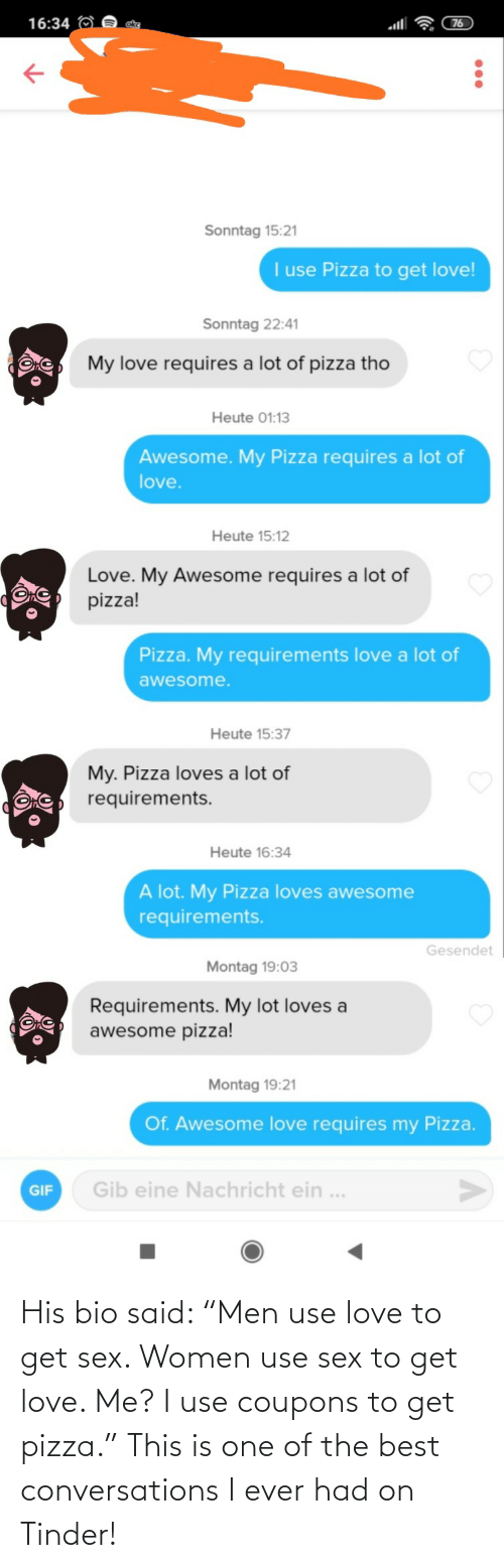 "Sex: His bio said: ""Men use love to get sex. Women use sex to get love. Me? I use coupons to get pizza."" This is one of the best conversations I ever had on Tinder!"