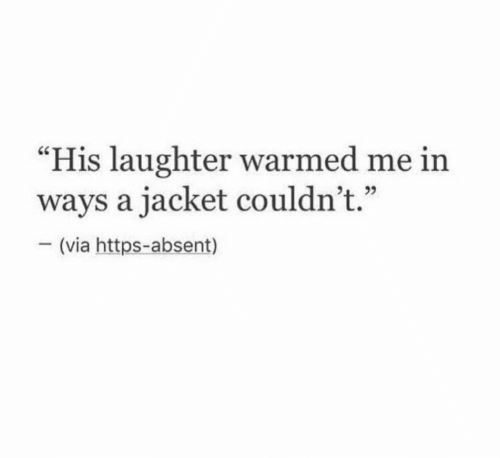 "Absent: ""His laughter warmed me in  ways a jacket couldn't.""  - (via https-absent)"