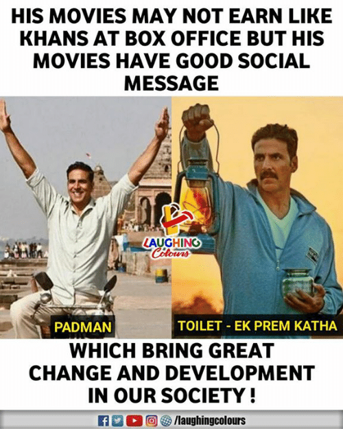 Laughin: HIS MOVIES MAY NOT EARN LIKE  KHANS AT BOX OFFICE BUT HIS  MOVIES HAVE GOOD SOCIAL  MESSAGE  LAUGHIN  PADMAN  TOILET- EK PREM KATHA  WHICH BRING GREA  CHANGE AND DEVELOPMENT  IN OUR SOCIETY  R E 0回5/laughingcolours