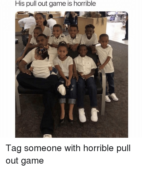 Pull Out Game: His pull out game is horrible Tag someone with horrible pull out game