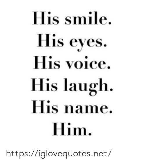 his smile: His smile  His eyes  His voice  His laugh  His name  Him https://iglovequotes.net/