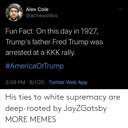 deep: His ties to white supremacy are deep-rooted by JayZGatsby MORE MEMES