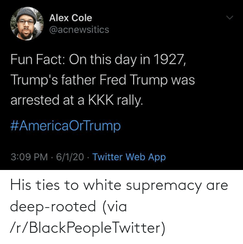 deep: His ties to white supremacy are deep-rooted (via /r/BlackPeopleTwitter)