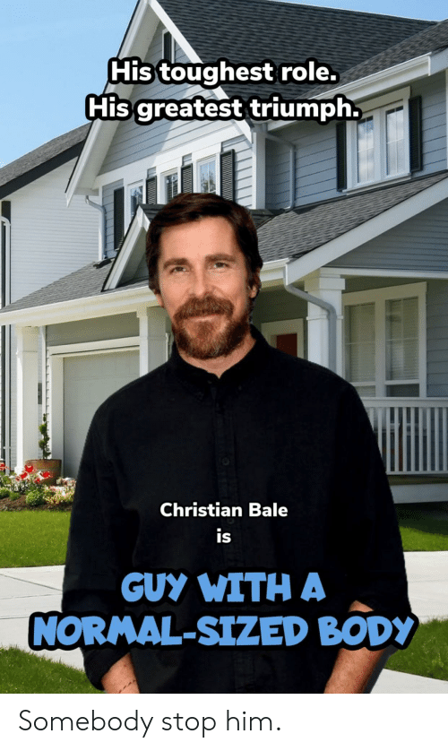 bale: His toughest role.  His greatest triumph.  Christian Bale  is  GUY WITH A  NORMAL-SIZED BODY Somebody stop him.