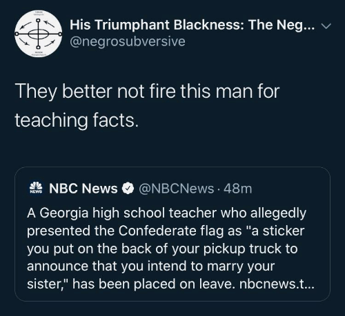 "high school: His Triumphant Blackness: The Neg...  @negrosubversive  They better not fire this man for  teaching facts.  A NBC News  @NBCNews · 48m  NEWS  A Georgia high school teacher who allegedly  presented the Confederate flag as ""a sticker  you put on the back of your pickup truck to  announce that you intend to marry your  sister,"" has been placed on leave. nbcnews.t..."