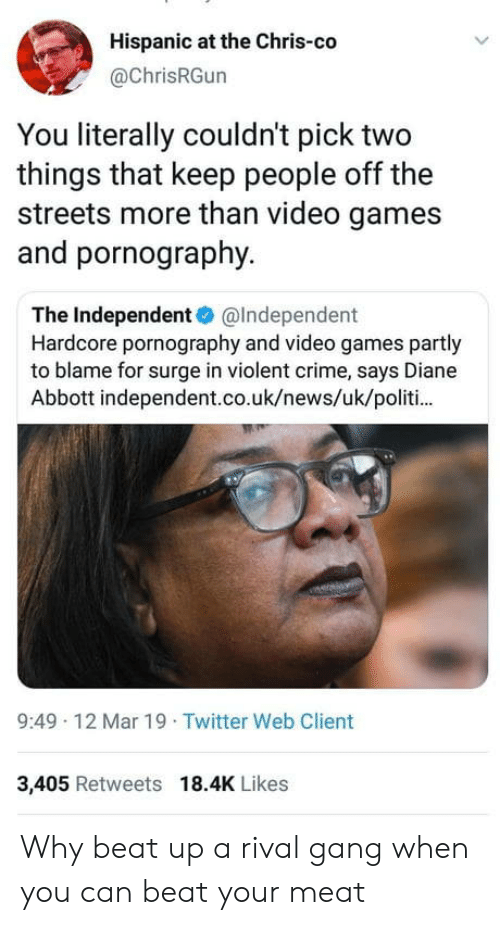 Crime, News, and Streets: Hispanic at the Chris-co  @ChrisRGun  You literally couldn't pick two  things that keep people off the  streets more than video games  and pornography.  The Independent@Independent  Hardcore pornography and video games partly  to blame for surge in violent crime, says Diane  Abbott independent.co.uk/news/uk/politi  9:49 12 Mar 19 Twitter Web Client  3,405 Retweets 18.4K Likes Why beat up a rival gang when you can beat your meat