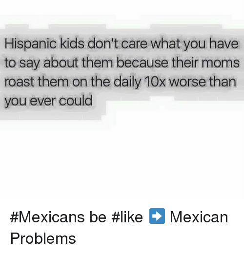 Memes, Roast, and Mexican: Hispanic kids don't care what you have  to say about them because their moms  roast them on the daily 10x worse than  you ever could #Mexicans be #like ➡ Mexican Problems