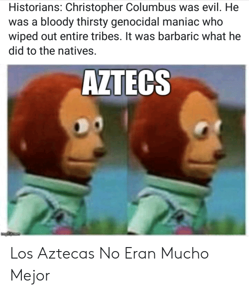 Thirsty, Espanol, and Christopher Columbus: Historians: Christopher Columbus was evil. He  was a bloody thirsty genocidal maniac who  wiped out entire tribes. It was barbaric what he  did to the natives.  AZTECS  imgfilip.com Los Aztecas No Eran Mucho Mejor