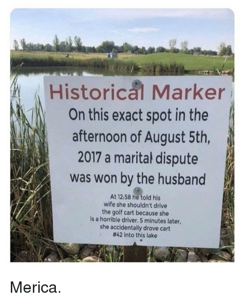 Memes, Drive, and Golf: Historical Marker  On this exact spot in the  afternoon of August 5th  2017 a marital dispute  was won by the husband  At 12:58 he told his  wife she shouldn't drive  the golf cart because she  is a horrible driver. 5 minutes later,  she accidentally drove cart  #42 into this lake Merica.