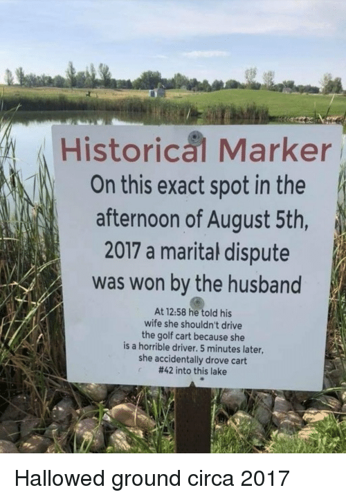 golf cart: Historical Marker  On this exact spot in the  afternoon of August 5th,  2017 a marital dispute  was won by the husband  At 12:58 he told his  wife she shouldn't drive  the golf cart because she  is a horrible driver. 5 minutes later,  she accidentally drove cart  #42 into this lake Hallowed ground circa 2017