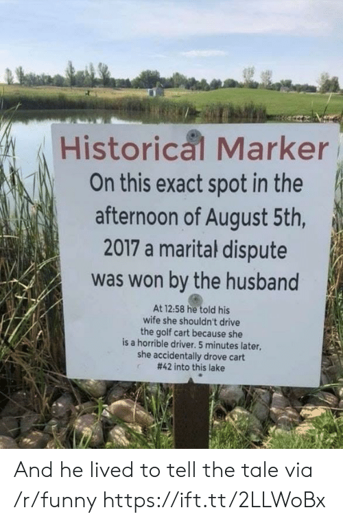 golf cart: Historical Marker  On this exact spot in the  afternoon of August 5th  2017 a marital dispute  was won by the husband  At 12:58 he told his  wife she shouldn't drive  the golf cart because she  is a horrible driver. 5 minutes later,  she accidentally drove cart  #42 into this lake And he lived to tell the tale via /r/funny https://ift.tt/2LLWoBx