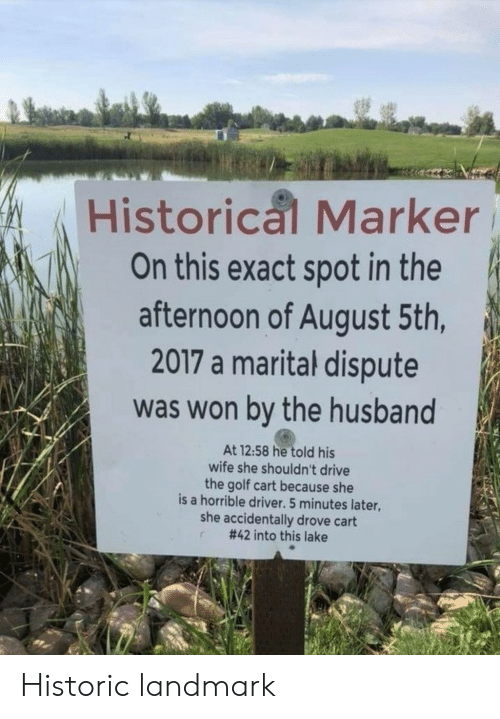 golf cart: Historical Marker  On this exact spot in the  afternoon of August 5th,  2017 a marital dispute  was won by the husband  At 12:58 he told his  wife she shouldn't drive  the golf cart because she  is a horrible driver. 5 minutes later,  she accidentally drove cart  #42 into this lake Historic landmark