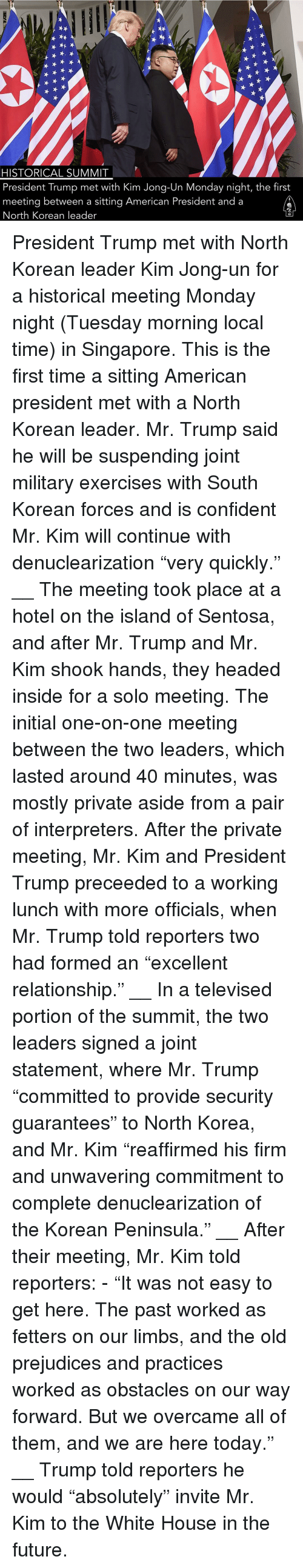 "Future, Kim Jong-Un, and Memes: HISTORICAL SUMMIT  President Trump met with Kim Jong-Un Monday night, the first  meeting between a sitting American President and a  North Korean leader President Trump met with North Korean leader Kim Jong-un for a historical meeting Monday night (Tuesday morning local time) in Singapore. This is the first time a sitting American president met with a North Korean leader. Mr. Trump said he will be suspending joint military exercises with South Korean forces and is confident Mr. Kim will continue with denuclearization ""very quickly."" __ The meeting took place at a hotel on the island of Sentosa, and after Mr. Trump and Mr. Kim shook hands, they headed inside for a solo meeting. The initial one-on-one meeting between the two leaders, which lasted around 40 minutes, was mostly private aside from a pair of interpreters. After the private meeting, Mr. Kim and President Trump preceeded to a working lunch with more officials, when Mr. Trump told reporters two had formed an ""excellent relationship."" __ In a televised portion of the summit, the two leaders signed a joint statement, where Mr. Trump ""committed to provide security guarantees"" to North Korea, and Mr. Kim ""reaffirmed his firm and unwavering commitment to complete denuclearization of the Korean Peninsula."" __ After their meeting, Mr. Kim told reporters: - ""It was not easy to get here. The past worked as fetters on our limbs, and the old prejudices and practices worked as obstacles on our way forward. But we overcame all of them, and we are here today."" __ Trump told reporters he would ""absolutely"" invite Mr. Kim to the White House in the future."