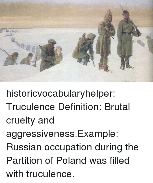 occupation: historicvocabularyhelper:  Truculence Definition: Brutal cruelty and aggressiveness.Example: Russian occupation during the Partition of Poland was filled with truculence.