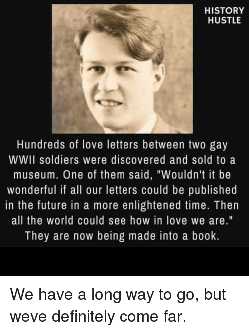 """Way To Go: HISTORY  HUSTLE  Hundreds of love letters between two gay  WWII soldiers were discovered and sold to a  museum. One of them said, """"Wouldn't it be  wonderful if all our letters could be published  in the future in a more enlightened time. Then  all the world could see how in love we are.""""  They are now being made into a book. We have a long way to go, but weve definitely come far."""