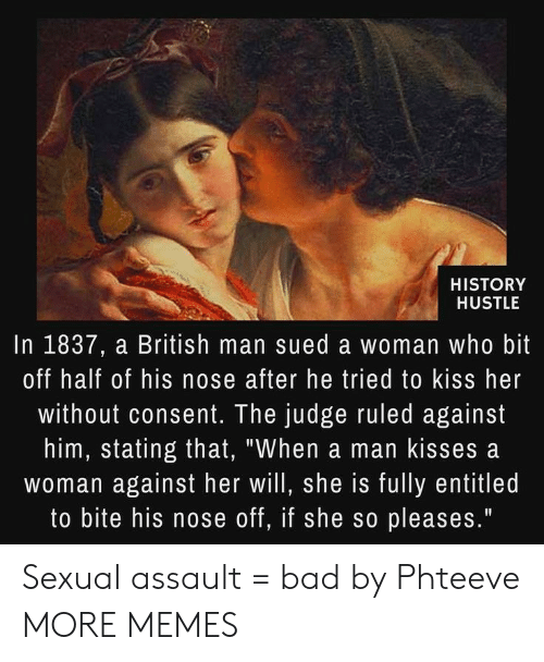 "hustle: HISTORY  HUSTLE  In 1837, a British man sued a woman who bit  off half of his nose after he tried to kiss her  without consent. The judge ruled against  him, stating that, ""When a man kisses a  woman against her will, she is fully entitled  to bite his nose off, if she so pleases."" Sexual assault = bad by Phteeve MORE MEMES"