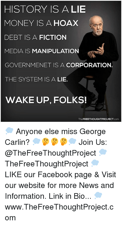 George Carlin: HISTORY ISA LIE  MONEY IS A HOAX  DEBT IS A FICTION  MEDIA IS MANIPULATION  GOVERNMENET IS A CORPORATION.  THE SYSTEM IS A LIE.  WAKE UP, FOLKS!  TheFREETHOUGHTPROJECT.com 💭 Anyone else miss George Carlin? 💭🤔🤔🤔💭 Join Us: @TheFreeThoughtProject 💭 TheFreeThoughtProject 💭 LIKE our Facebook page & Visit our website for more News and Information. Link in Bio... 💭 www.TheFreeThoughtProject.com