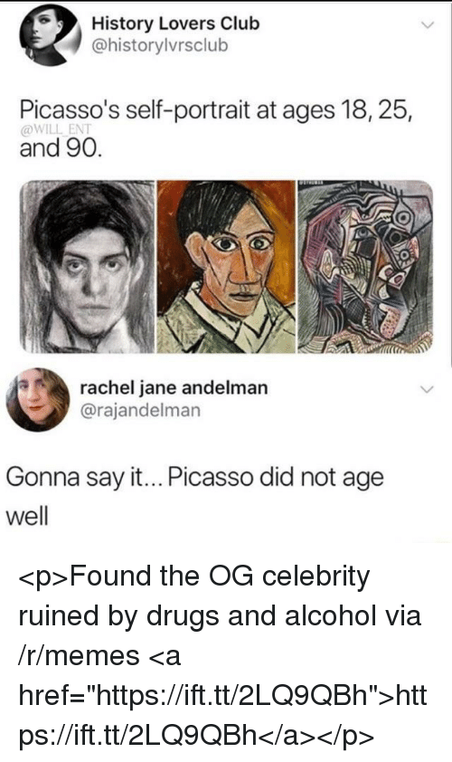 "Drugs And Alcohol: History Lovers Club  @historylvrsclub  Picasso's self-portrait at ages 18, 25,  @WILL ENT  and 90.  rachel jane andelman  @rajandelman  Gonna say it... Picasso did not age  well <p>Found the OG celebrity ruined by drugs and alcohol via /r/memes <a href=""https://ift.tt/2LQ9QBh"">https://ift.tt/2LQ9QBh</a></p>"