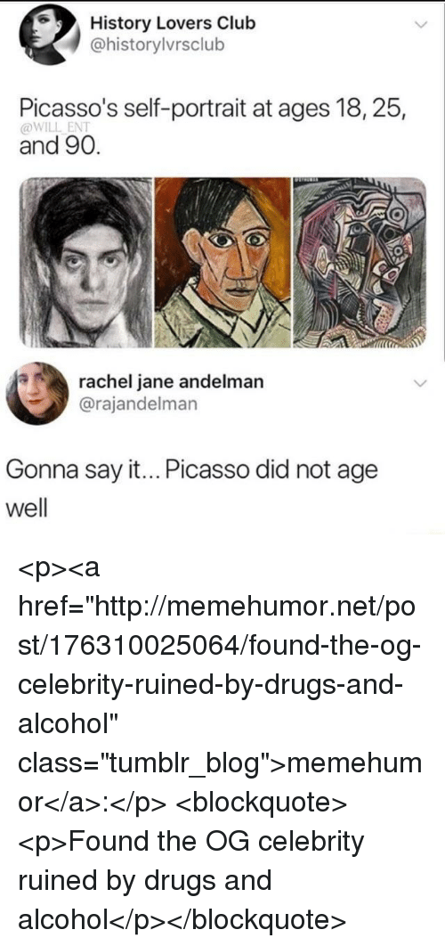 "Drugs And Alcohol: History Lovers Club  @historylvrsclub  Picasso's self-portrait at ages 18, 25,  @WILL ENT  and 90.  rachel jane andelman  @rajandelman  Gonna say it... Picasso did not age  well <p><a href=""http://memehumor.net/post/176310025064/found-the-og-celebrity-ruined-by-drugs-and-alcohol"" class=""tumblr_blog"">memehumor</a>:</p>  <blockquote><p>Found the OG celebrity ruined by drugs and alcohol</p></blockquote>"