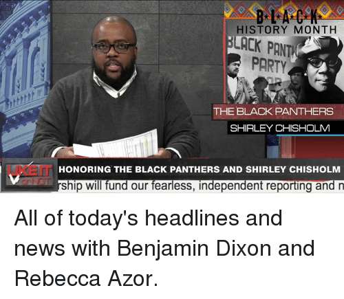 shirley chisholm: HISTORY MONTH  LACK PANT  PARTY  THE BLACK PANTHERS  SHIRLEY CHISHOLM  UKEIT  HONORING THE BLACK PANTHERS AND SHIRLEY CHISHOLM  ship will fund our fearless, independent reporting and n All of today's headlines and news with Benjamin Dixon and Rebecca Azor.