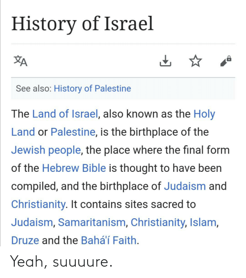 Compiled: History of Israel  See also: History of Palestine  The Land of Israel, also known as the Holy  Land or Palestine, is the birthplace of the  Jewish people, the place where the final form  of the Hebrew Bible is thought to have been  compiled, and the birthplace of Judaism and  Christianity. It contains sites sacred to  Judaism, Samaritanism, Christianity, Islam,  Druze and the Bahá'í Faith. Yeah, suuuure.