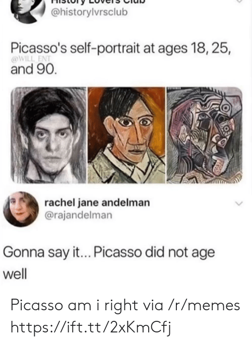 am i right: @historylvrsclub  Picasso's self-portrait at ages 18, 25,  @WILL ENT  and 90.  rachel jane andelman  @rajandelman  Gonna say it... Picasso did not age  well Picasso am i right via /r/memes https://ift.tt/2xKmCfj