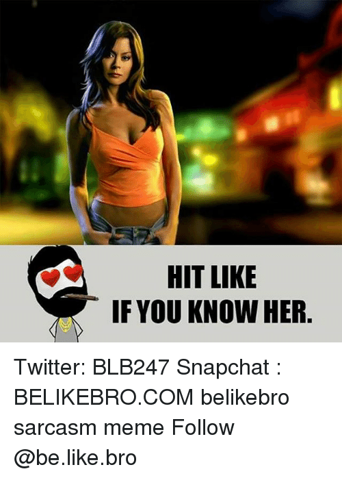 Be Like, Meme, and Memes: HIT LIKE  IF YOU KNOW HER Twitter: BLB247 Snapchat : BELIKEBRO.COM belikebro sarcasm meme Follow @be.like.bro