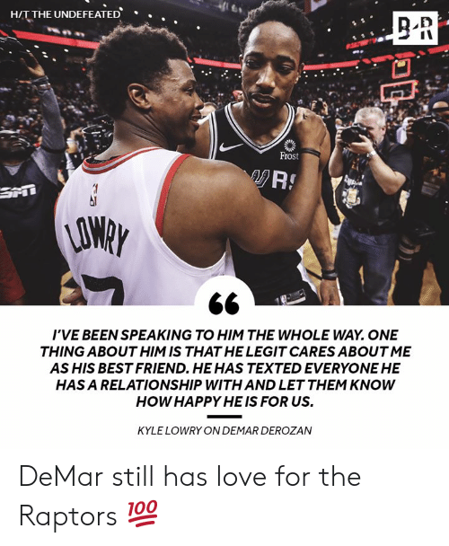DeMar DeRozan: HIT THE UNDEFEATED  .  Frost  AO  I'VE BEEN SPEAKING TO HIM THE WHOLE WAY. ONE  THING ABOUT HIM IS THAT HE LEGIT CARES ABOUT ME  AS HIS BEST FRIEND. HEHAS TEXTED EVERYONE HE  HAS A RELATIONSHIP WITH AND LET THEM KNOWW  HOW HAPPY HE IS FOR US.  KYLE LOWRY ON DEMAR DEROZAN DeMar still has love for the Raptors 💯