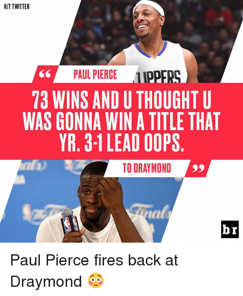 Oopes: HIT TWITTER  PAUL PIERCE  LIPPER  73 WINS AND U THOUGHT U  WAS GONNA WIN A TITLE THAT  YR. 3-1 LEAD OOPS  TO DRAYMOND  br Paul Pierce fires back at Draymond 😳