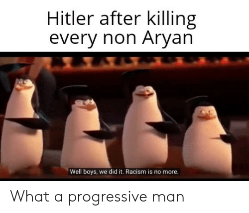 Progressive: Hitler after killing  every non Aryan  Well boys, we did it. Racism is no more. What a progressive man