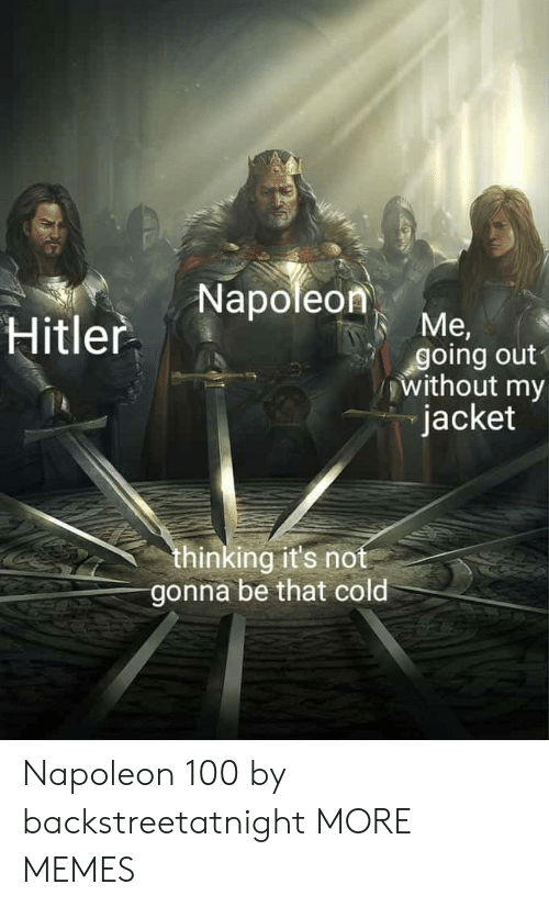 Dank, Memes, and Target: Hitler Napoleon  going out  without my  jacket  thinking it's not  gonna be that cold Napoleon 100 by backstreetatnight MORE MEMES