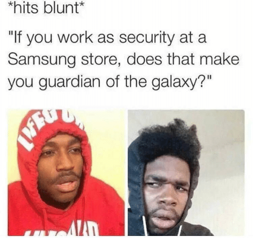 """hits blunt: hits blunt*  """"If you work as security at a  Samsung store, does that make  you guardian of the galaxy?"""""""