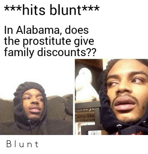 hits blunt: ***hits blunt***  In Alabama, does  the prostitute give  family discounts??  Carry-Me  rsp Syst B l u n t