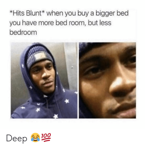 hits blunt: *Hits Blunt* when you buy a bigger bed  you have more bed room, but less  bedroom Deep 😂💯