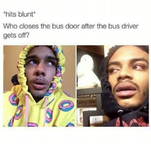 hits blunt: hits blunt  Who closes the bus door after the bus driver  gets off?