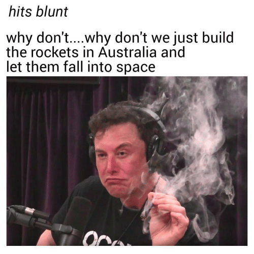 Fall, Australia, and Space: hits blunt  why don't....why don't we just build  the rockets in Australia and  let them fall into space