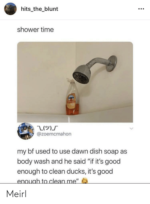 "Dish: hits_the_blunt  shower time  DAWN  @zoemcmahon  my bf used to use dawn dish soap as  body wash and he said ""if it's good  enough to clean ducks, it's good  enough to clean me"" Meirl"