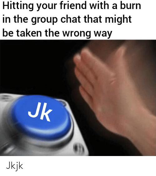 Chat: Hitting your friend with a burn  in the group chat that might  be taken the wrong way  Jk Jkjk