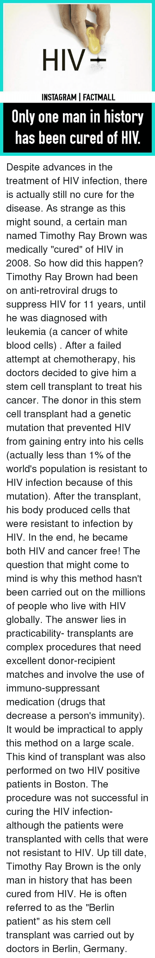 """Hiv Positive: HIV  INSTAGRAMI FACT MALL  Only one man in history  has been cured of HIV Despite advances in the treatment of HIV infection, there is actually still no cure for the disease. As strange as this might sound, a certain man named Timothy Ray Brown was medically """"cured"""" of HIV in 2008. So how did this happen? Timothy Ray Brown had been on anti-retroviral drugs to suppress HIV for 11 years, until he was diagnosed with leukemia (a cancer of white blood cells) . After a failed attempt at chemotherapy, his doctors decided to give him a stem cell transplant to treat his cancer. The donor in this stem cell transplant had a genetic mutation that prevented HIV from gaining entry into his cells (actually less than 1% of the world's population is resistant to HIV infection because of this mutation). After the transplant, his body produced cells that were resistant to infection by HIV. In the end, he became both HIV and cancer free! The question that might come to mind is why this method hasn't been carried out on the millions of people who live with HIV globally. The answer lies in practicability- transplants are complex procedures that need excellent donor-recipient matches and involve the use of immuno-suppressant medication (drugs that decrease a person's immunity). It would be impractical to apply this method on a large scale. This kind of transplant was also performed on two HIV positive patients in Boston. The procedure was not successful in curing the HIV infection- although the patients were transplanted with cells that were not resistant to HIV. Up till date, Timothy Ray Brown is the only man in history that has been cured from HIV. He is often referred to as the """"Berlin patient"""" as his stem cell transplant was carried out by doctors in Berlin, Germany."""